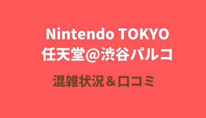 渋谷パルコ任天堂「ニンテンドートウキョー」の混雑や口コミは?整理券配布も