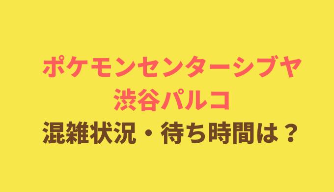 ポケモンセンター渋谷パルコ店の混雑や待ち時間は?朝の待ち行列は何時から?