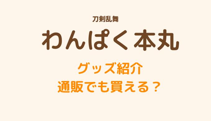 わんぱく本丸(刀剣乱舞)のグッズ紹介!通販でも買える?