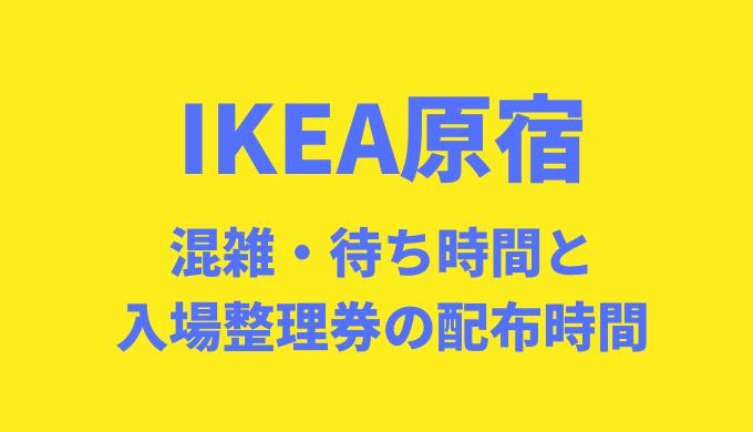 IKEA原宿の混雑と待ち時間は?入場制限や整理券配布についても紹介