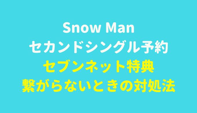 Snow Manセカンドシングル予約セブンネット特典とエラーで繋がらないときの対処法は?