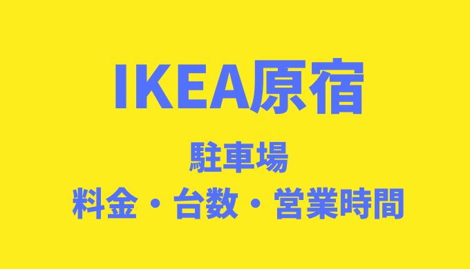 IKEA原宿に駐車場はある?料金や台数・営業時間を調査